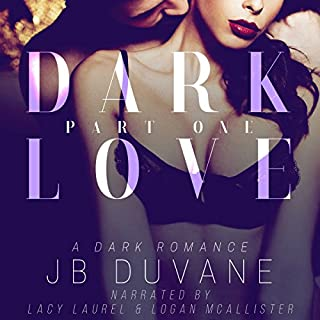 Dark Love: Part One                   By:                                                                                                                                 JB Duvane                               Narrated by:                                                                                                                                 Logan McAllister,                                                                                        Lacy Laurel                      Length: 4 hrs and 12 mins     28 ratings     Overall 3.7