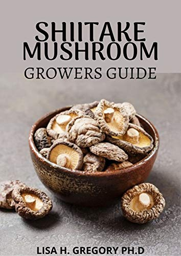 SHIITAKE MUSHROOM GROWERS GUIDE: A QUINTESSENTIAL GUIDE TO GROWING SHIITAKES INDOOR AND OUTDOOR (English Edition)