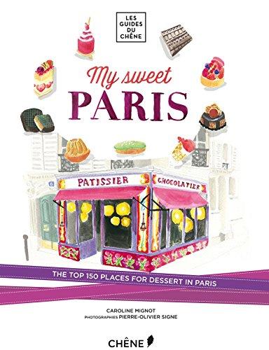 My Sweet Paris: The Top 150 Places for Dessert in Paris (Les Guides Du Chene)