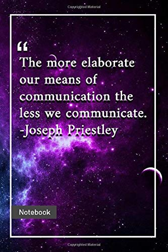 The more elaborate our means of communication, the less we communicate. -Joseph Priestley: Notebook with Unique Universe Touch|communication quotes | Journal & Notebook | 120 Pages  6'x9'