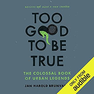 Too Good to Be True     The Colossal Book of Urban Legends              By:                                                                                                                                 Jan Harold Brunvand                               Narrated by:                                                                                                                                 Jonathan Yen                      Length: 20 hrs and 4 mins     24 ratings     Overall 3.6