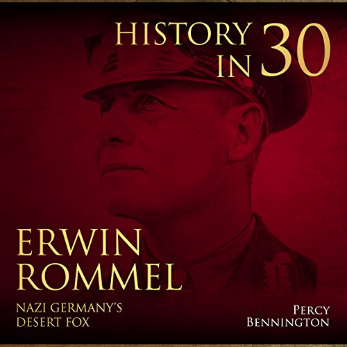History in 30: The Life of Erwin Rommel, Nazi Germany's Desert Fox audiobook cover art