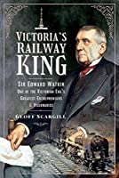 Victoria's Railway King: Sir Edward Watkin, One of the Victorian Era's Greatest Entrepreneurs and Visionaries