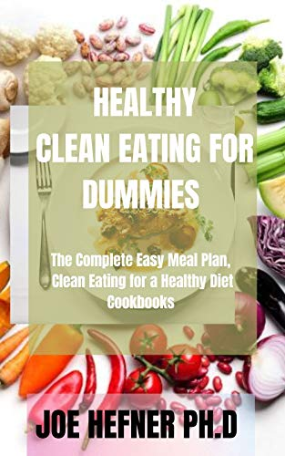 HEALTHY CLEAN EATING FOR DUMMIES: The Complete Easy Meal...