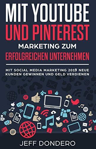 Mit YouTube und Pinterest Marketing zum erfolgreichen Unternehmen: Mit Social Media Marketing 2018 neue Kunden gewinnen und Geld verdienen