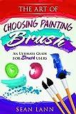 The Art of Choosing Brush: An Ultimate Guide For Brush Users (Artist...