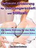Optimale Ernährung für Schwangerschaft und Stillzeit – Die beste Nahrung für das Baby - Still- und Schwangerschaftsprobleme mit natürlichen Heilverfahren lindern