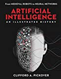 Artificial Intelligence: An Illustrated History: From Medieval Robots to Neural Networks (Sterling Illustrated Histories)