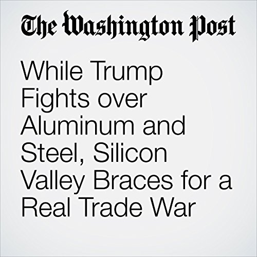 While Trump Fights over Aluminum and Steel, Silicon Valley Braces for a Real Trade War copertina