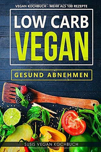 Low Carb Vegan - Gesund abnehmen - Vegan Kochbuch - Mehr als 100 Rezepte