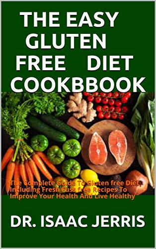 THE EASY GLUTEN FREE DIET COOKBBOOK: The Complete Guide To Gluten free Diet Including Fresh Fuss free Recipes To Improve Your Health And Live Healthy (English Edition)