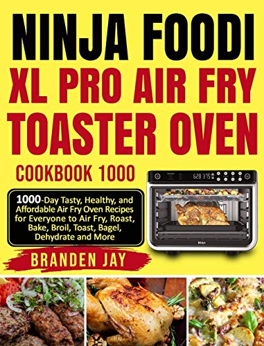 Ninja Foodi XL Pro Air Fry Toaster Oven Cookbook 1000: 1000-Day Tasty, Healthy, and Affordable Air Fry Oven Recipes for Everyone to Air Fry, Roast, Bake, Broil, Toast, Bagel, Dehydrate and More