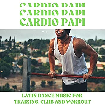 Cardio Papi - Latin Dance Music For Training, Club And Workout, Vol. 02