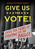 Give Us the Vote!: Over Two Hundred Years of Fighting for the Ballot