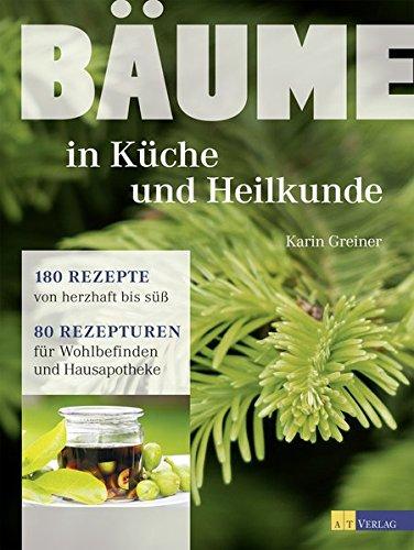 Bäume - in Küche und Heilkunde: 80 Rezepturen für Wohlbefinden und Hausapotheke  180 Rezepte von herzhaft bis süss