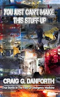 You Just Can't Make This Stuff Up (The Real World of Emergency Medical Services) (Volume 1)