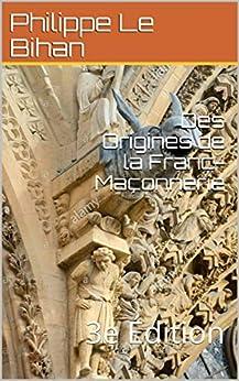 Des Origines de la Franc-Maçonnerie: 3e Édition (Une Parole t. 2) (French Edition) by [Philippe Le Bihan]