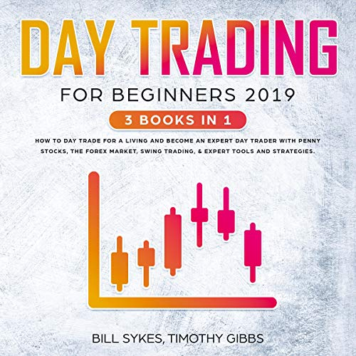 Day Trading for Beginners 2019: 3 Books in 1 - How to Day Trade for a Living and Become an Expert Day Trader with Penny Stocks, the Forex Market, Swing Trading, & Expert Tools and Tactics audiobook cover art