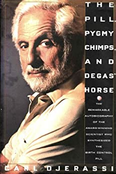 The Pill, Pygmy Chimps, and Degas' Horse: The Remarkable Autobiography of the Award-Winning Scientist Who Synthesized the Birth Control Pill by [Carl Djerassi]