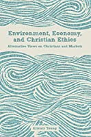Environment, Economy, and Christian Ethics: Alternative Views on Christians and Markets