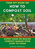 Your DIY Guide on How To Compost Soil: Expert Guide on making compost manure from start to finish!