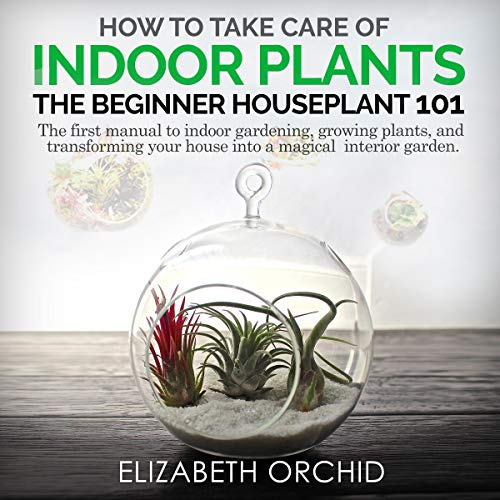 How to Take Care of Indoor Plants: The Beginner Houseplant 101 Audiobook By Elizabeth Orchid cover art