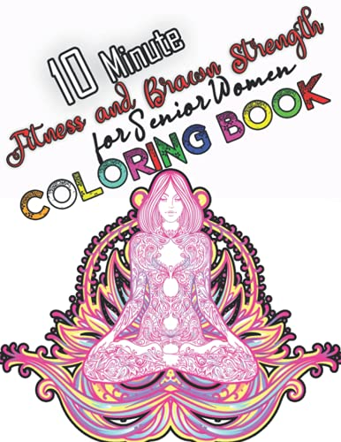 10 Minute Fitness and Brawn Strength for Senior Women Coloring Book: Yoga Coloring Book For Adults Relaxing Coloring Book