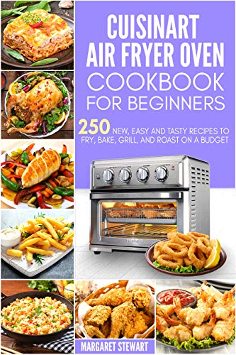 Cuisinart Air Fryer Oven Cookbook For Beginners: 250 New, Easy And Tasty Recipes To Fry, Bake, Grill, And Roast On A Budget (English Edition)