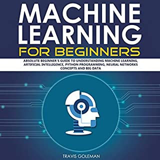 Machine Learning for Beginners: Absolute Beginner's Guide to Understanding Machine Learning, Artificial Intelligence, Python Programming, Neural Networks Concepts and Big Data                   By:                                                                                                                                 Travis Goleman                               Narrated by:                                                                                                                                 Michael Reece                      Length: 3 hrs     19 ratings     Overall 5.0