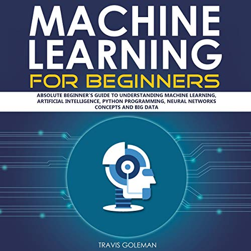 Machine Learning for Beginners: Absolute Beginner's Guide to Understanding Machine Learning, Artificial Intelligence, Python Programming, Neural Networks Concepts and Big Data cover art