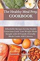 The Healthy Meal Prep Cookbook: Affordable Recipes for the Health-Conscious Cook. Lose Weight Made Simple with 50 Family-Friendly Meals Under 400 Calories