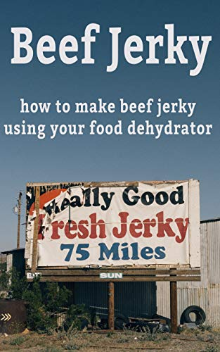 Beef Jerky Recipes: A Beef Jerky Cookbook: How To Make Beef Jerky Using Your Food Dehydrator (English Edition)