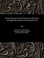 Recent Measures for the Promotion of Education in England: [by Sir James P. Kay-Shuttleworth