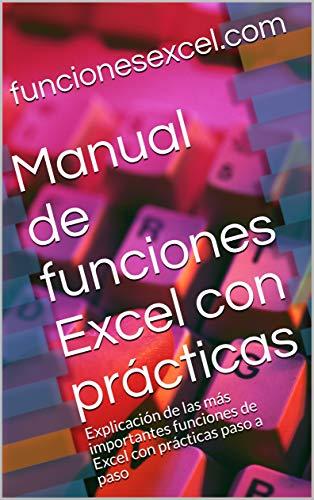 Manual de funciones Excel con prácticas: Explicación de las más importantes funciones de Excel con prácticas paso a paso