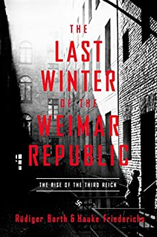 The Last Winter of the Weimar Republic: The Rise of the Third Reich by [Rüdiger Barth, Hauke Friederichs, Caroline Waight]