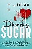 Divorcing Sugar: 40 Day Sugar Detox Plan To Eliminate Sugar Cravings, Overcome Sugar Addiction, Drop...