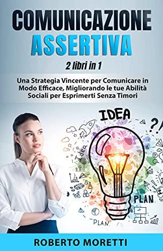 Comunicazione Assertiva: 2 Libri in 1 - Una Strategia Vincente per Comunicare in Modo Efficace, Migliorando le Tue Abilità Sociali per Esprimersi Senza Timori