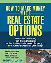 How to Make Money With Real Estate Options: Low-Cost, Low-Risk, High-Profit Strategies for Controlling Undervalued Property. . .Without the Burdens of Ownership!