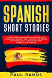SPANISH SHORT STORIES: THE BEST GUIDE FOR BEGINNERS TO LEARN AND SPEAK SPANISH QUICK AND EASY, HOW TO IMPROVE YOUR READING AND LISTENING SKILLS LANGUAGE ... STORIES, ALSO IN YOUR CAR (Spanish Edition)