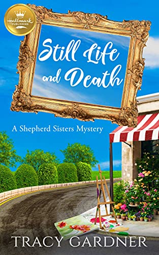 Still Life and Death: A Shepherd Sisters Mystery from Hallmark Publishing by [Tracy Gardner]