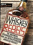 Whiskey Rebels: The Dreamers, Visionaries & Badasses Who Are...