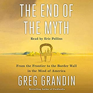 The End of the Myth     From the Frontier to the Border Wall in the Mind of America              By:                                                                                                                                 Greg Grandin                               Narrated by:                                                                                                                                 Eric Pollins                      Length: 13 hrs and 27 mins     17 ratings     Overall 5.0
