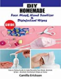 DIY HOMEMADE FACE MASK HAND SANITIZER AND DISINFECTANT WIPES GUIDE: Easy to Follow Guide to Make Reusable Face Mask,Alcoholic & Non-Alcoholic Disinfectant Wipes at Home