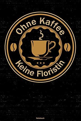 Ohne Kaffee keine Floristin Notizbuch: Floristin Journal DIN A5 liniert 120 Seiten Flora Geschenk
