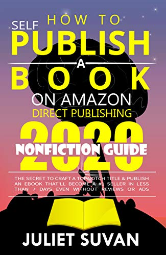How to Self-Publish a Book on Amazon Direct Publishing: The Secret to Craft a Topnotch Title & Publish an eBook That'll Become a #1 Seller In Less Than 7 Days Even Without Reviews or Ads