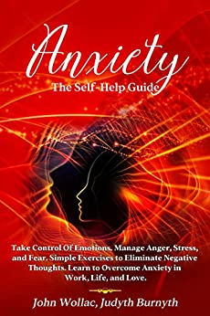 Anxiety: The Self-Help Guide. Take Control Of Emotions. Manage Anger, Stress, and Fear. Simple Exercises to Eliminate Negative Thoughts. Learn to Overcome Anxiety in Work, Life, and Love. by [John Wollac, Judyth Burnyth]