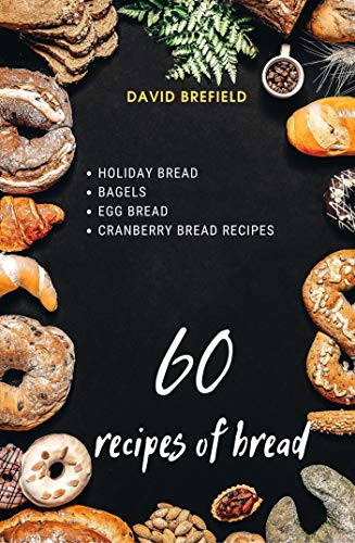 60 recipes of bread: Holiday bread, bagels, egg bread, cranberry bread recipes (A series of cookbooks Book 22) by [David Brefield]