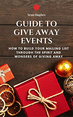 Guide To Give Away Events: How To Build Your Mailing List Through The Spirit And Wonders Of Giving Away (English Edition)