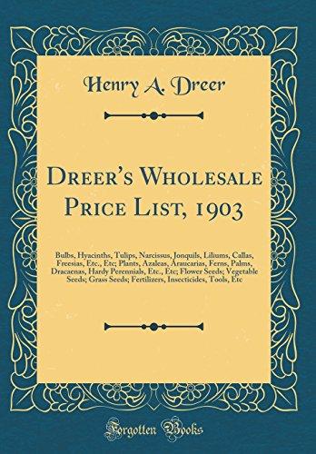 Dreer's Wholesale Price List, 1903: Bulbs, Hyacinths, Tulips, Narcissus, Jonquils, Liliums, Callas, Freesias, Etc., Etc; Plants, Azaleas, Araucarias, ... Seeds; Vegetable Seeds; Grass Seeds; Fertili