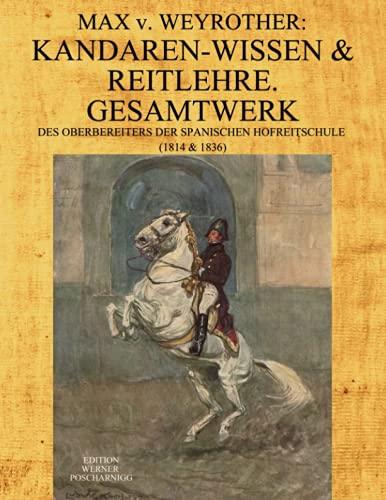 Max v. Weyrother: KANDAREN-WISSEN & REITLEHRE. GESAMTWERK des Oberbereiters der Spanischen Hofreitschule. (1814 & 1836): Kommentierte, umfangreich ... Neu-Ausgabe seiner Werke in moderner Schrift.
